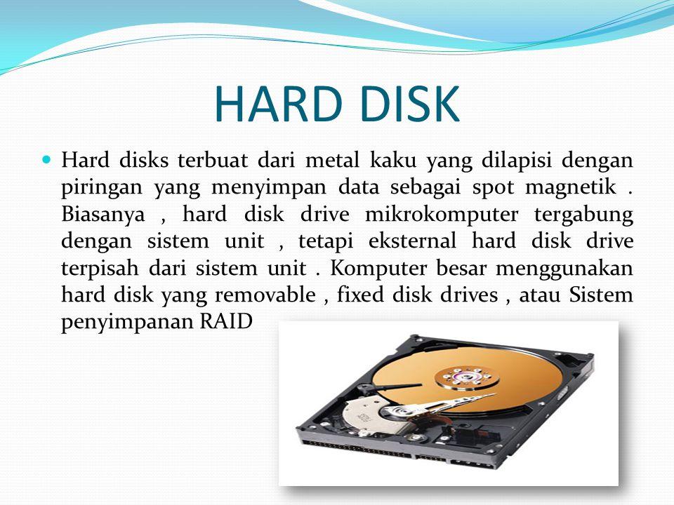 HARD DISK  Hard disks terbuat dari metal kaku yang dilapisi dengan piringan yang menyimpan data sebagai spot magnetik.