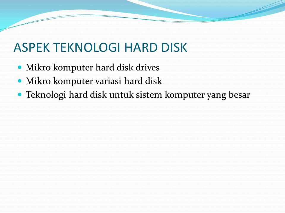 ASPEK TEKNOLOGI HARD DISK  Mikro komputer hard disk drives  Mikro komputer variasi hard disk  Teknologi hard disk untuk sistem komputer yang besar