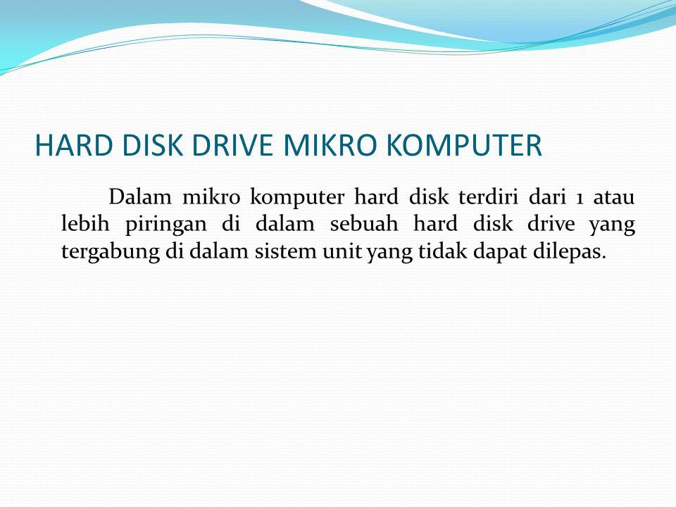 HARD DISK DRIVE MIKRO KOMPUTER Dalam mikro komputer hard disk terdiri dari 1 atau lebih piringan di dalam sebuah hard disk drive yang tergabung di dalam sistem unit yang tidak dapat dilepas.