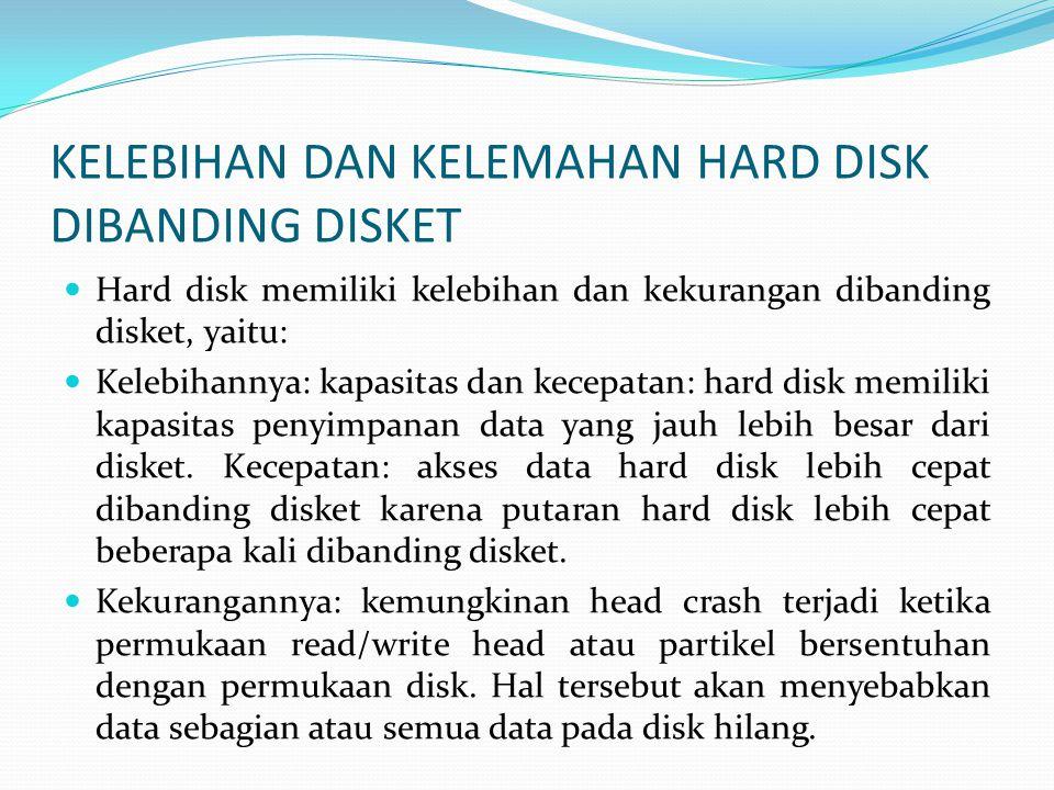 KELEBIHAN DAN KELEMAHAN HARD DISK DIBANDING DISKET  Hard disk memiliki kelebihan dan kekurangan dibanding disket, yaitu:  Kelebihannya: kapasitas dan kecepatan: hard disk memiliki kapasitas penyimpanan data yang jauh lebih besar dari disket.