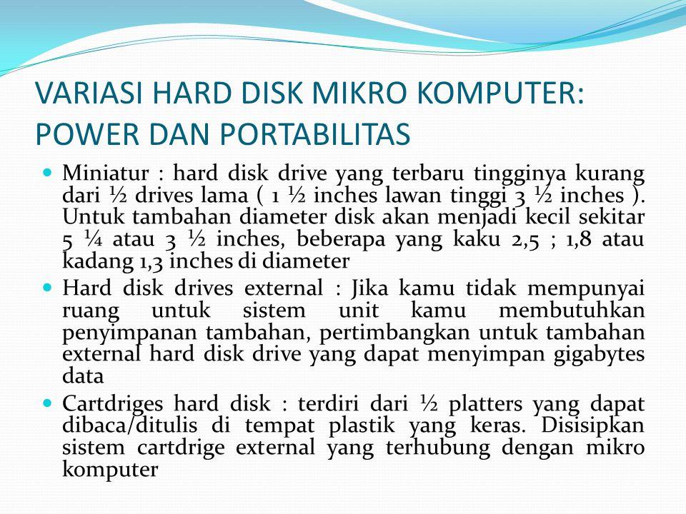 VARIASI HARD DISK MIKRO KOMPUTER: POWER DAN PORTABILITAS  Miniatur : hard disk drive yang terbaru tingginya kurang dari ½ drives lama ( 1 ½ inches lawan tinggi 3 ½ inches ).