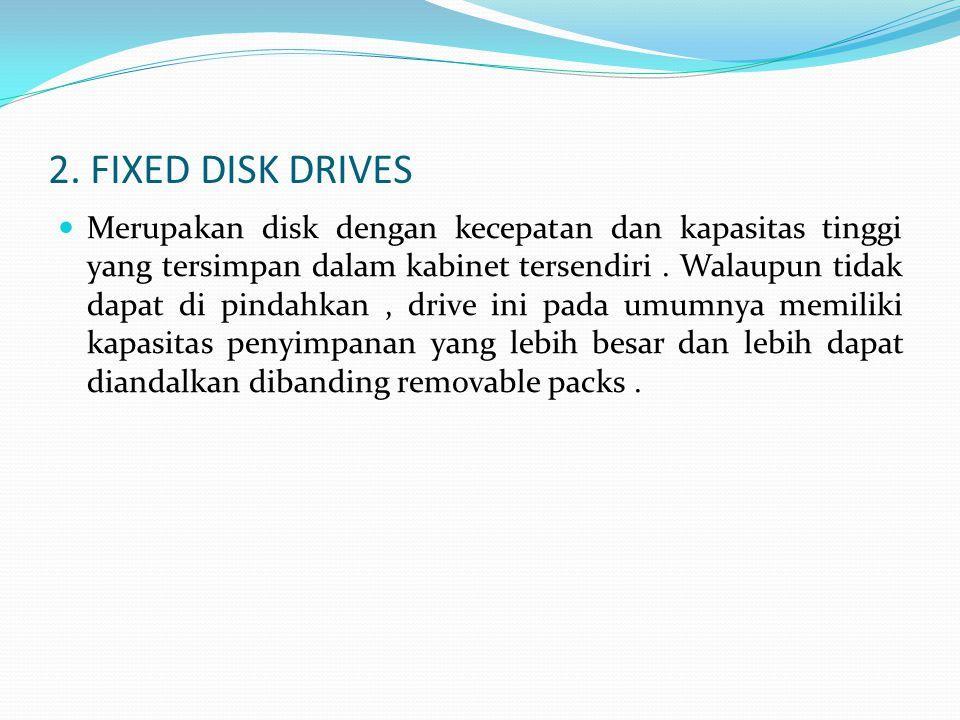 2. FIXED DISK DRIVES  Merupakan disk dengan kecepatan dan kapasitas tinggi yang tersimpan dalam kabinet tersendiri. Walaupun tidak dapat di pindahkan