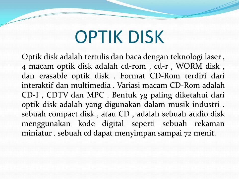 OPTIK DISK Optik disk adalah tertulis dan baca dengan teknologi laser, 4 macam optik disk adalah cd-rom, cd-r, WORM disk, dan erasable optik disk.
