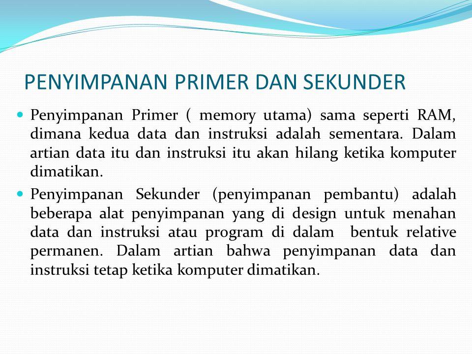  Penyimpanan Primer ( memory utama) sama seperti RAM, dimana kedua data dan instruksi adalah sementara.