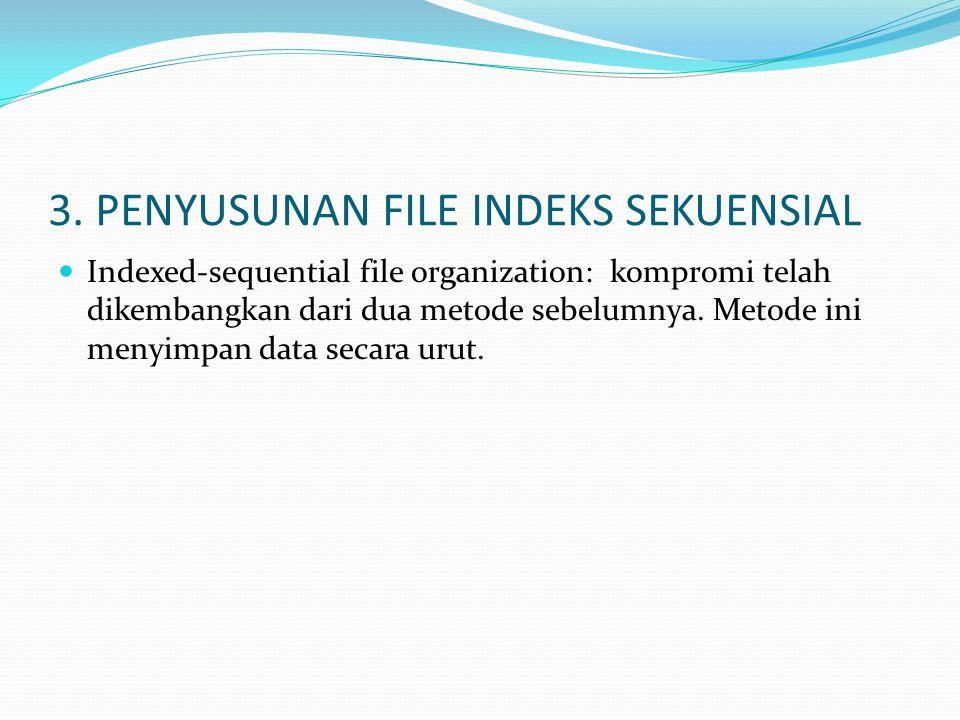 3. PENYUSUNAN FILE INDEKS SEKUENSIAL  Indexed-sequential file organization: kompromi telah dikembangkan dari dua metode sebelumnya. Metode ini menyim