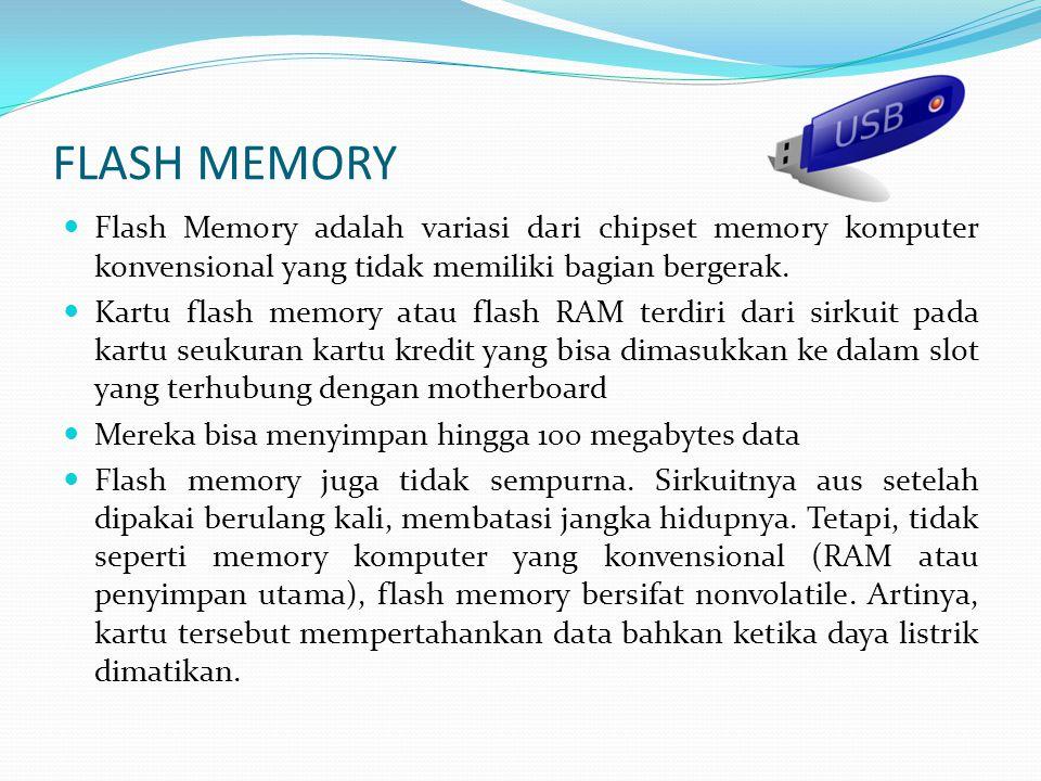 FLASH MEMORY  Flash Memory adalah variasi dari chipset memory komputer konvensional yang tidak memiliki bagian bergerak.