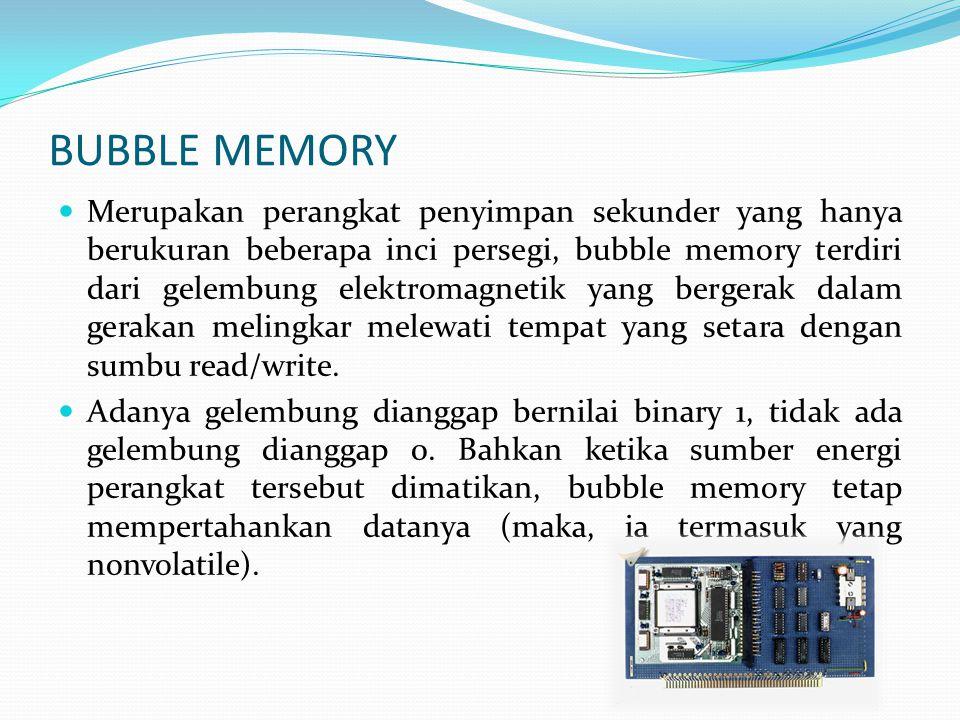 BUBBLE MEMORY  Merupakan perangkat penyimpan sekunder yang hanya berukuran beberapa inci persegi, bubble memory terdiri dari gelembung elektromagnetik yang bergerak dalam gerakan melingkar melewati tempat yang setara dengan sumbu read/write.