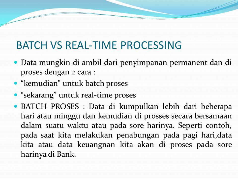  Data mungkin di ambil dari penyimpanan permanent dan di proses dengan 2 cara :  kemudian untuk batch proses  sekarang untuk real-time proses  BATCH PROSES : Data di kumpulkan lebih dari beberapa hari atau minggu dan kemudian di prosses secara bersamaan dalam suatu waktu atau pada sore harinya.