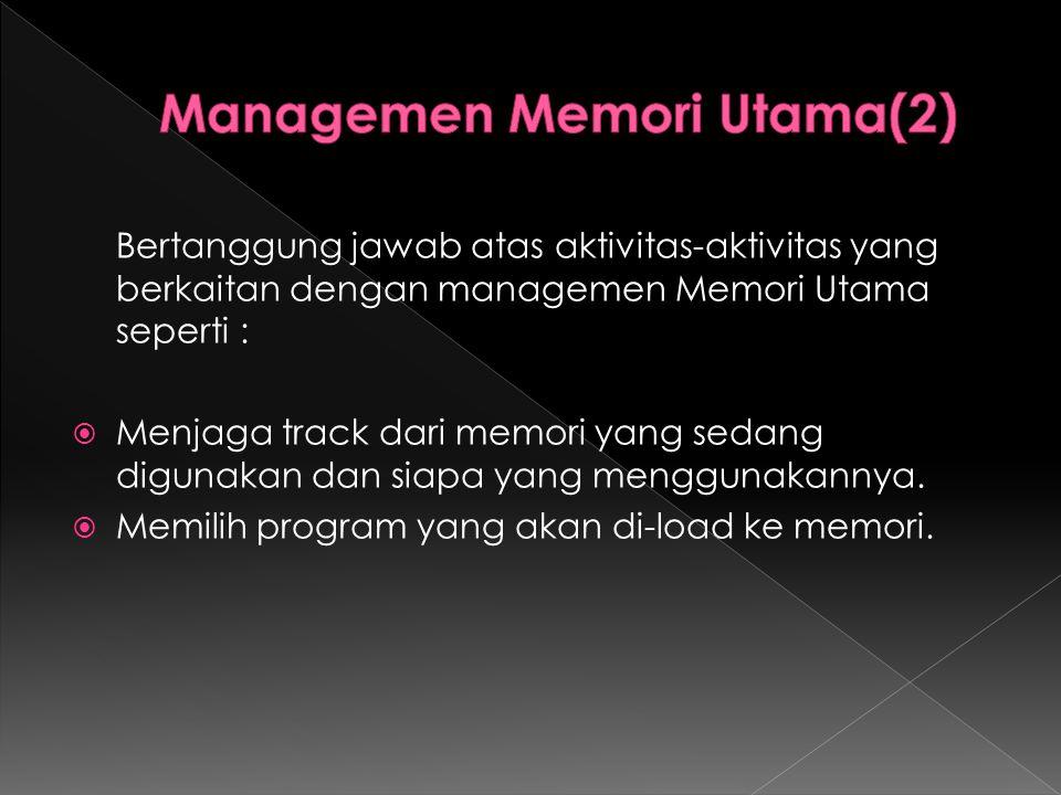 Bertanggung jawab atas aktivitas-aktivitas yang berkaitan dengan managemen Memori Utama seperti :  Menjaga track dari memori yang sedang digunakan da