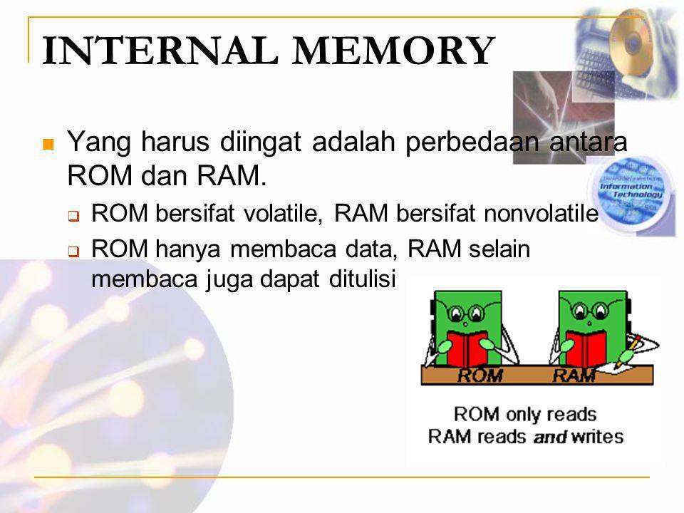 INTERNAL MEMORY  Yang harus diingat adalah perbedaan antara ROM dan RAM.  ROM bersifat volatile, RAM bersifat nonvolatile  ROM hanya membaca data,