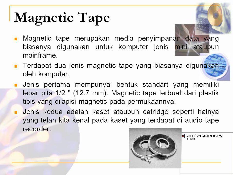 Magnetic Tape  Magnetic tape merupakan media penyimpanan data yang biasanya digunakan untuk komputer jenis mini ataupun mainframe.  Terdapat dua jen