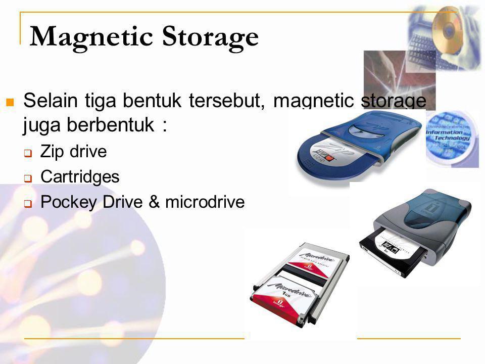 Magnetic Storage  Selain tiga bentuk tersebut, magnetic storage juga berbentuk :  Zip drive  Cartridges  Pockey Drive & microdrive