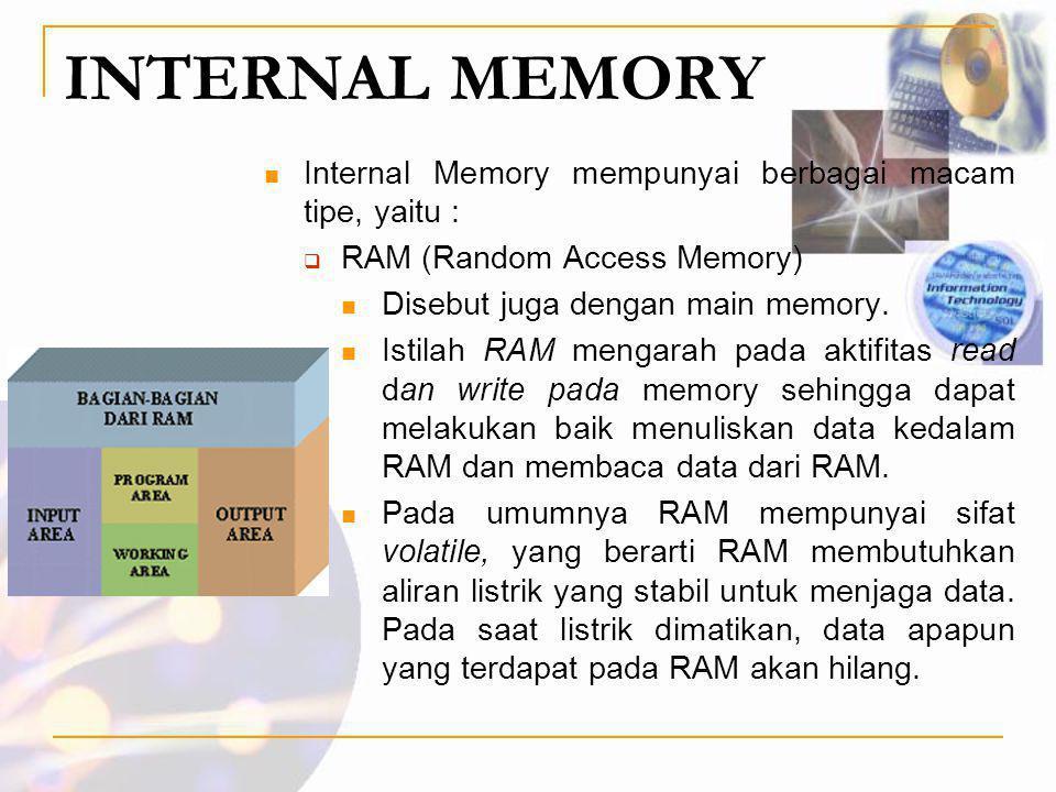INTERNAL MEMORY  Internal Memory mempunyai berbagai macam tipe, yaitu :  RAM (Random Access Memory)  Disebut juga dengan main memory.  Istilah RAM
