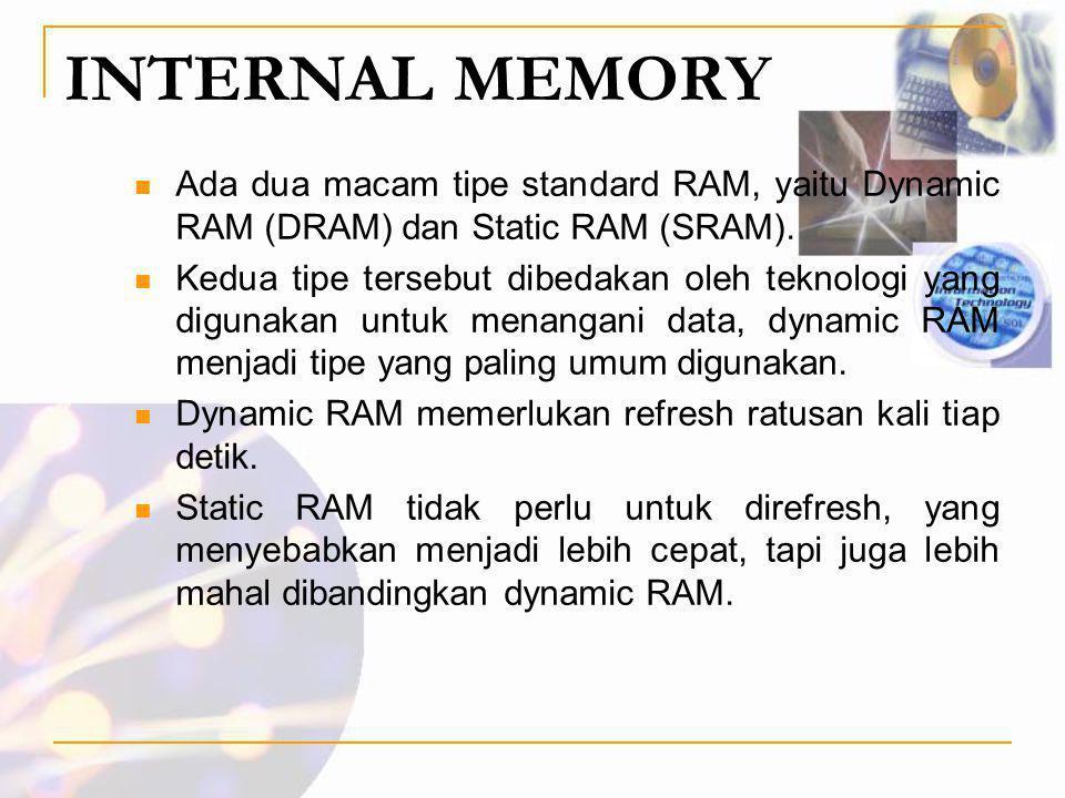 INTERNAL MEMORY  Ada dua macam tipe standard RAM, yaitu Dynamic RAM (DRAM) dan Static RAM (SRAM).  Kedua tipe tersebut dibedakan oleh teknologi yang