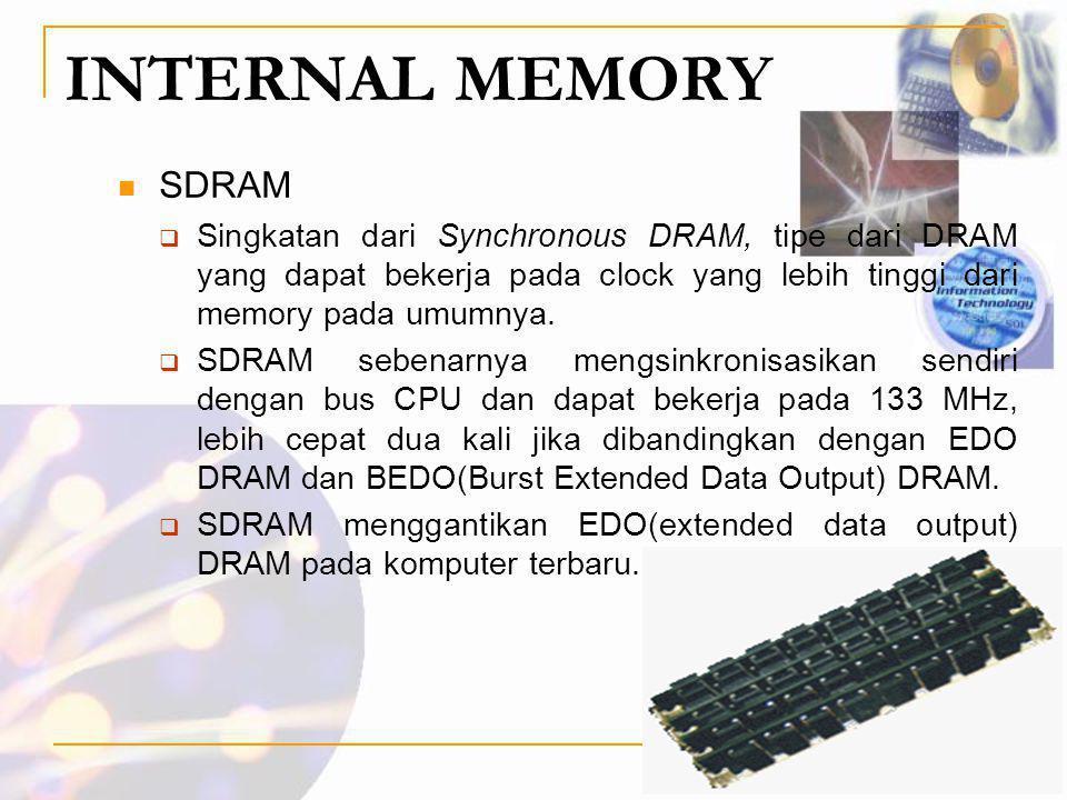 INTERNAL MEMORY  SDRAM  Singkatan dari Synchronous DRAM, tipe dari DRAM yang dapat bekerja pada clock yang lebih tinggi dari memory pada umumnya. 