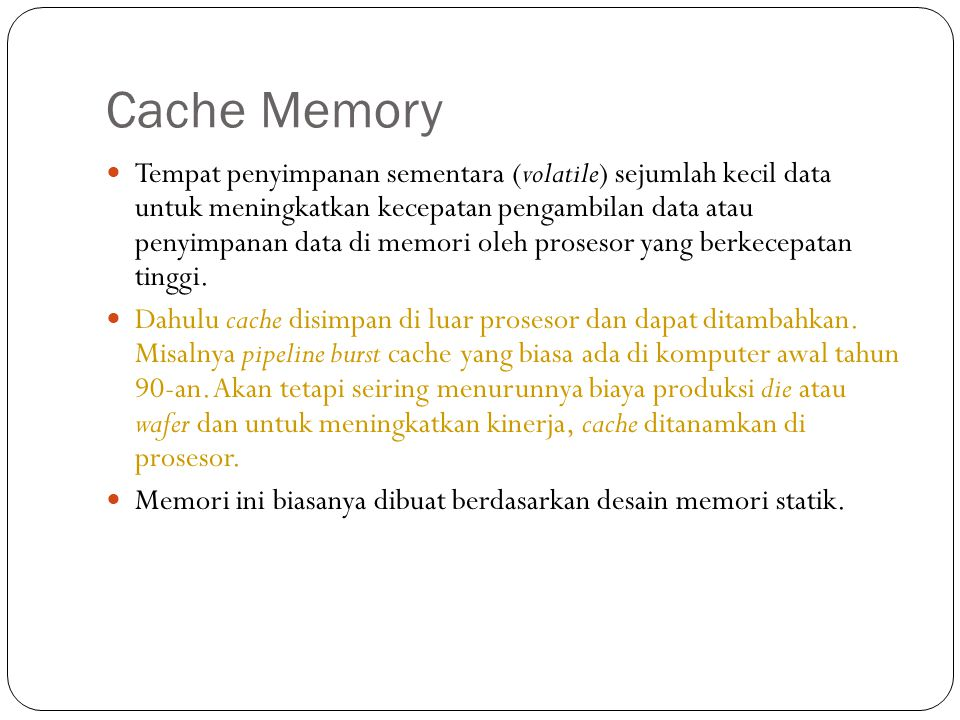 Cache Memory  Tempat penyimpanan sementara (volatile) sejumlah kecil data untuk meningkatkan kecepatan pengambilan data atau penyimpanan data di memo