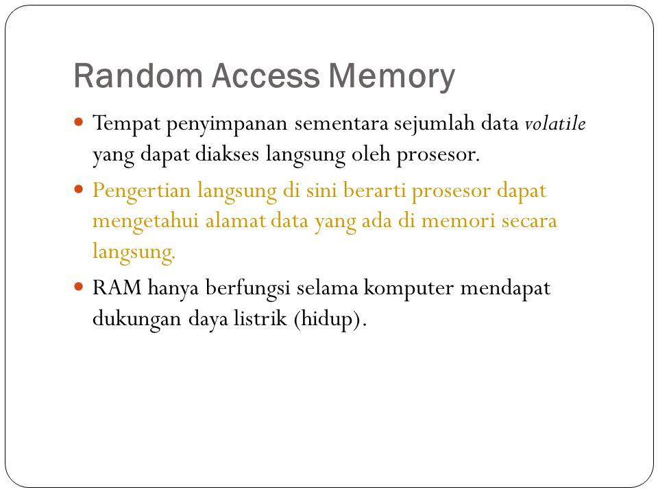 Random Access Memory  Tempat penyimpanan sementara sejumlah data volatile yang dapat diakses langsung oleh prosesor.  Pengertian langsung di sini be