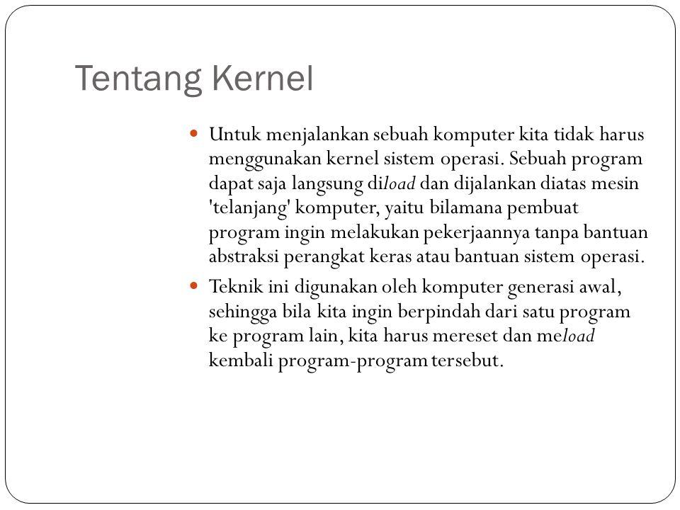 Tentang Kernel  Untuk menjalankan sebuah komputer kita tidak harus menggunakan kernel sistem operasi. Sebuah program dapat saja langsung diload dan d