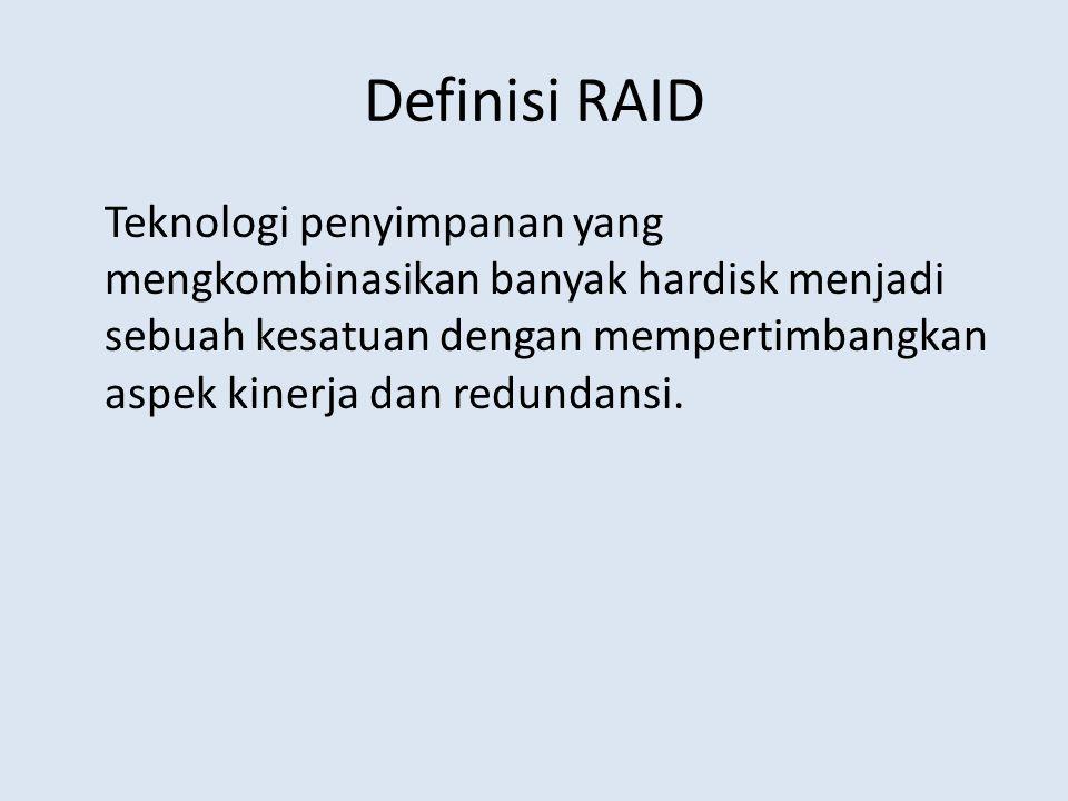 Definisi RAID Teknologi penyimpanan yang mengkombinasikan banyak hardisk menjadi sebuah kesatuan dengan mempertimbangkan aspek kinerja dan redundansi.
