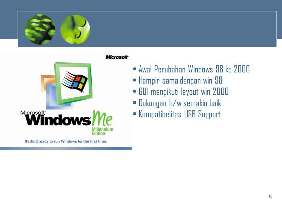 16 • Awal Perubahan Windows 98 ke 2000 • Hampir sama dengan win 98 • GUI mengikuti layout win 2000 • Dukungan h/w semakin baik • Kompatibelitas USB Su