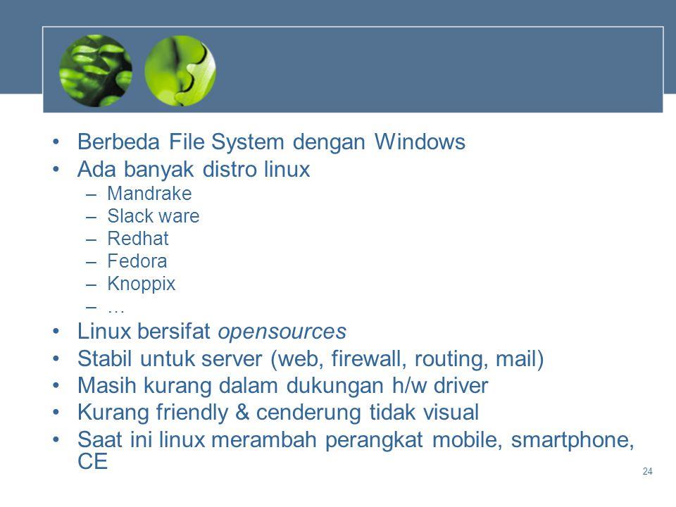 24 •Berbeda File System dengan Windows •Ada banyak distro linux –Mandrake –Slack ware –Redhat –Fedora –Knoppix –… •Linux bersifat opensources •Stabil