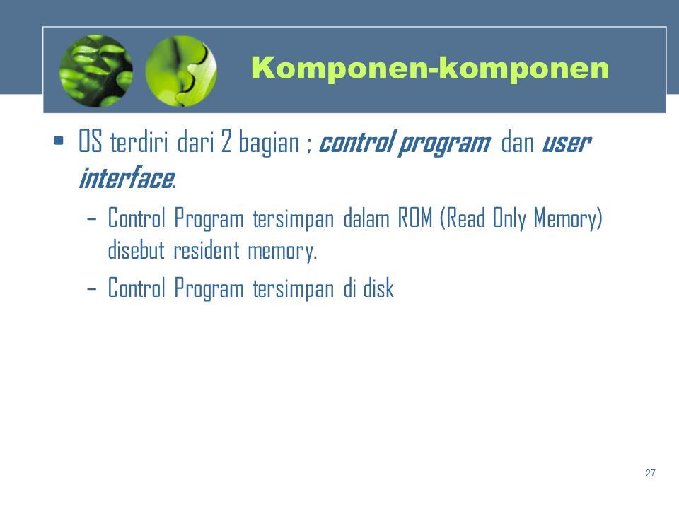 27 Komponen-komponen •OS terdiri dari 2 bagian ; control program dan user interface. –Control Program tersimpan dalam ROM (Read Only Memory) disebut r