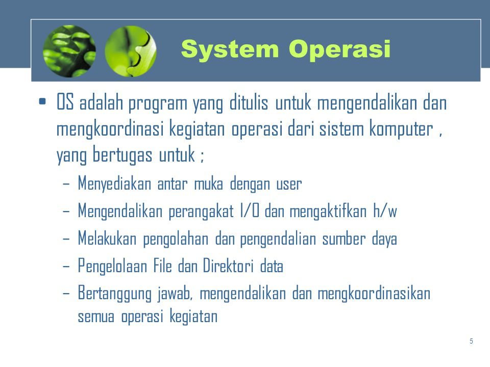 5 System Operasi •OS adalah program yang ditulis untuk mengendalikan dan mengkoordinasi kegiatan operasi dari sistem komputer, yang bertugas untuk ; –