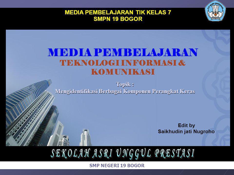 MEDIA PEMBELAJARAN TIK KELAS 7 SMPN 19 BOGOR Edit by Saikhudin jati Nugroho MEDIA PEMBELAJARAN TEKNOLOGI INFORMASI & KOMUNIKASI SMP NEGERI 19 BOGOR To