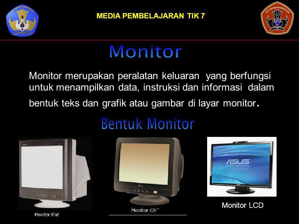 MEDIA PEMBELAJARAN TIK 7 Monitor merupakan peralatan keluaran yang berfungsi untuk menampilkan data, instruksi dan informasi dalam bentuk teks dan grafik atau gambar di layar monitor.