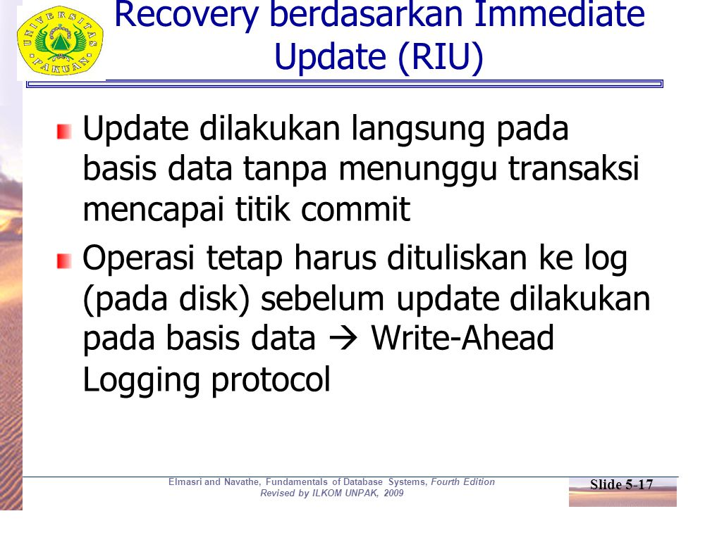 Slide 5-17 Elmasri and Navathe, Fundamentals of Database Systems, Fourth Edition Revised by ILKOM UNPAK, 2009 Recovery berdasarkan Immediate Update (R