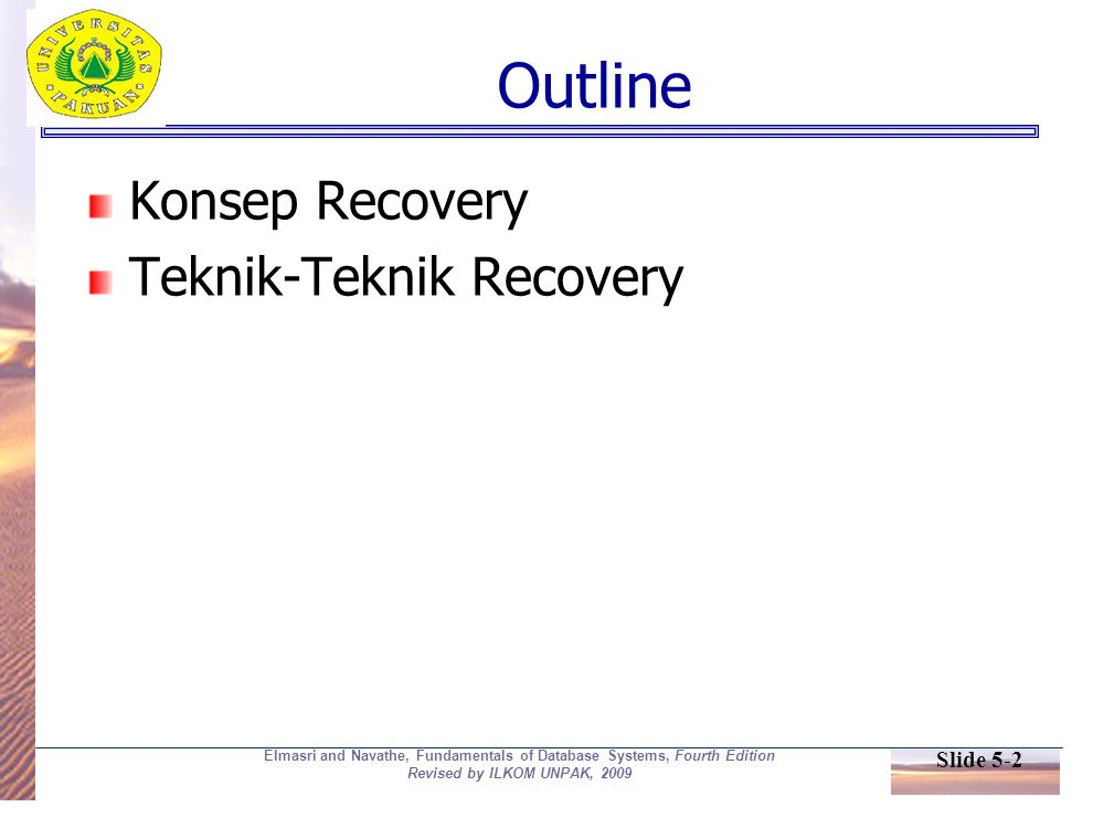 Slide 5-2 Elmasri and Navathe, Fundamentals of Database Systems, Fourth Edition Revised by ILKOM UNPAK, 2009 Outline Konsep Recovery Teknik-Teknik Recovery