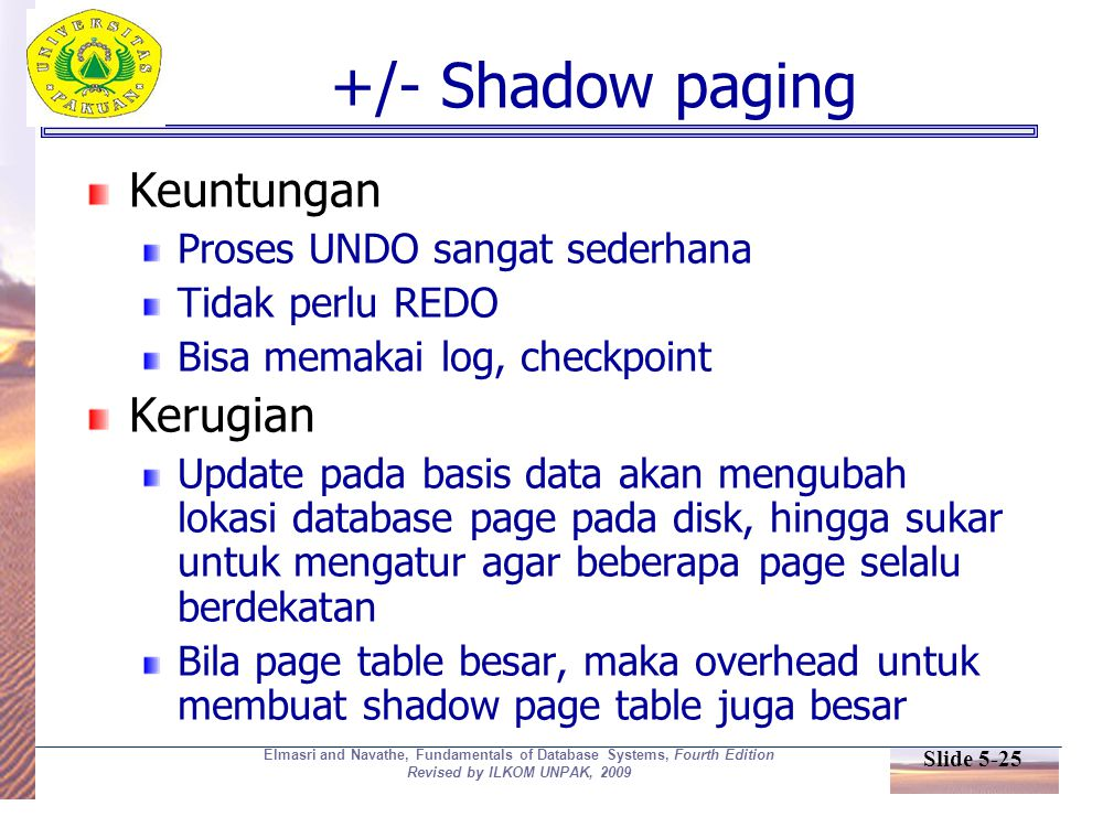 Slide 5-25 Elmasri and Navathe, Fundamentals of Database Systems, Fourth Edition Revised by ILKOM UNPAK, 2009 +/- Shadow paging Keuntungan Proses UNDO