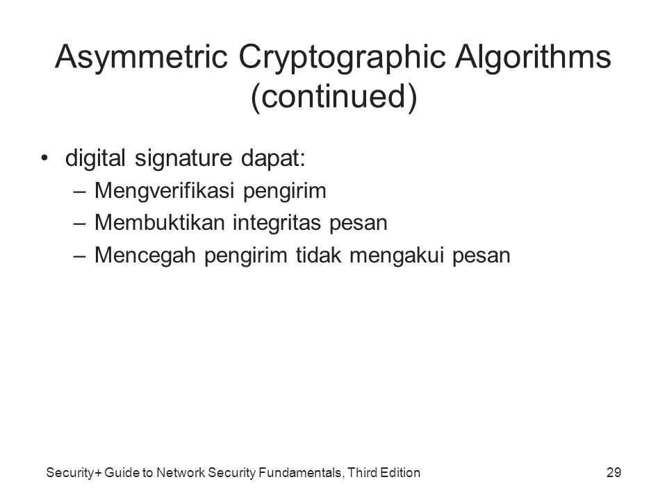 Security+ Guide to Network Security Fundamentals, Third Edition Asymmetric Cryptographic Algorithms (continued) •digital signature dapat: –Mengverifik