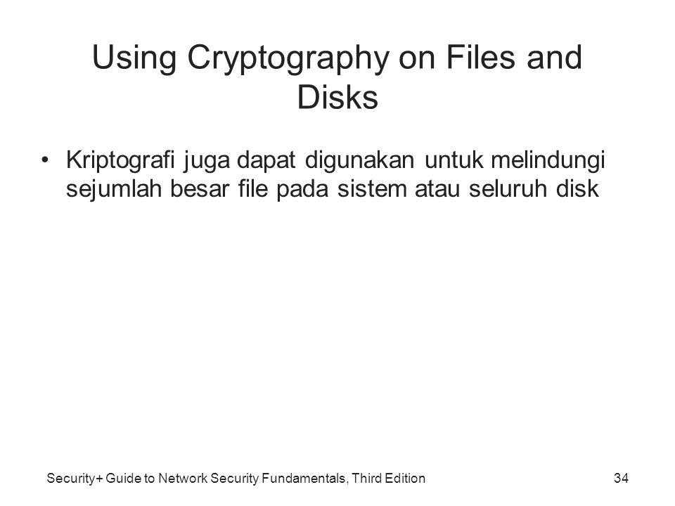 Security+ Guide to Network Security Fundamentals, Third Edition Using Cryptography on Files and Disks •Kriptografi juga dapat digunakan untuk melindun