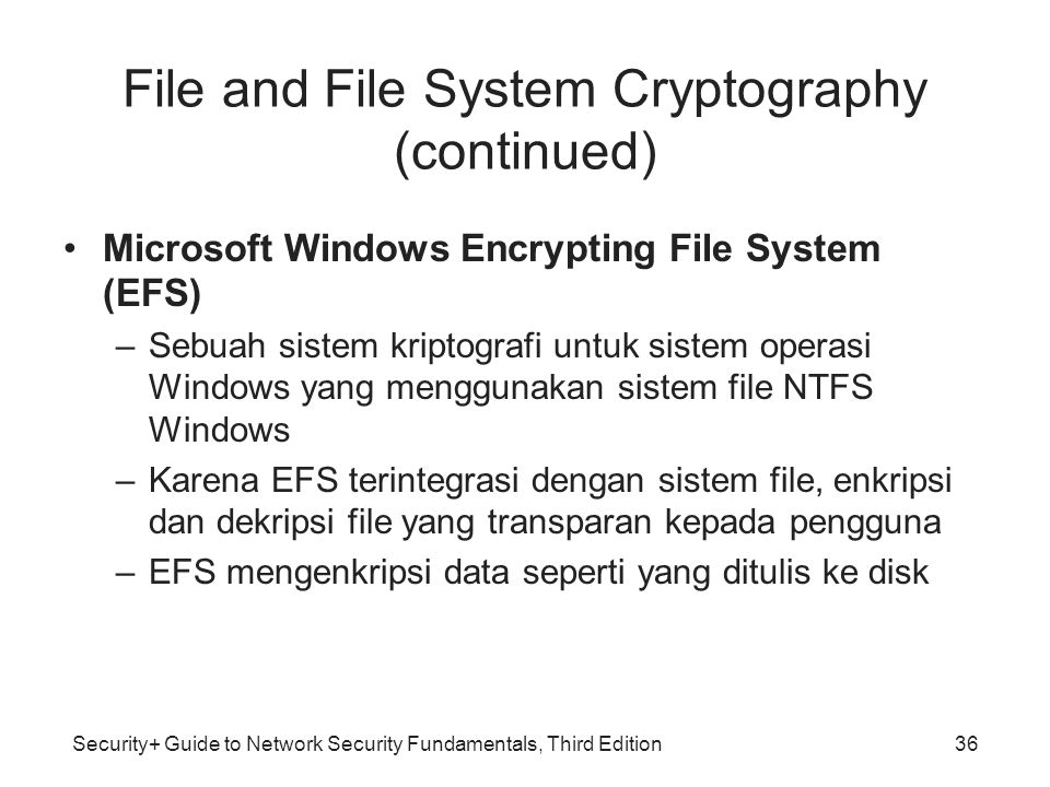 Security+ Guide to Network Security Fundamentals, Third Edition File and File System Cryptography (continued) •Microsoft Windows Encrypting File Syste