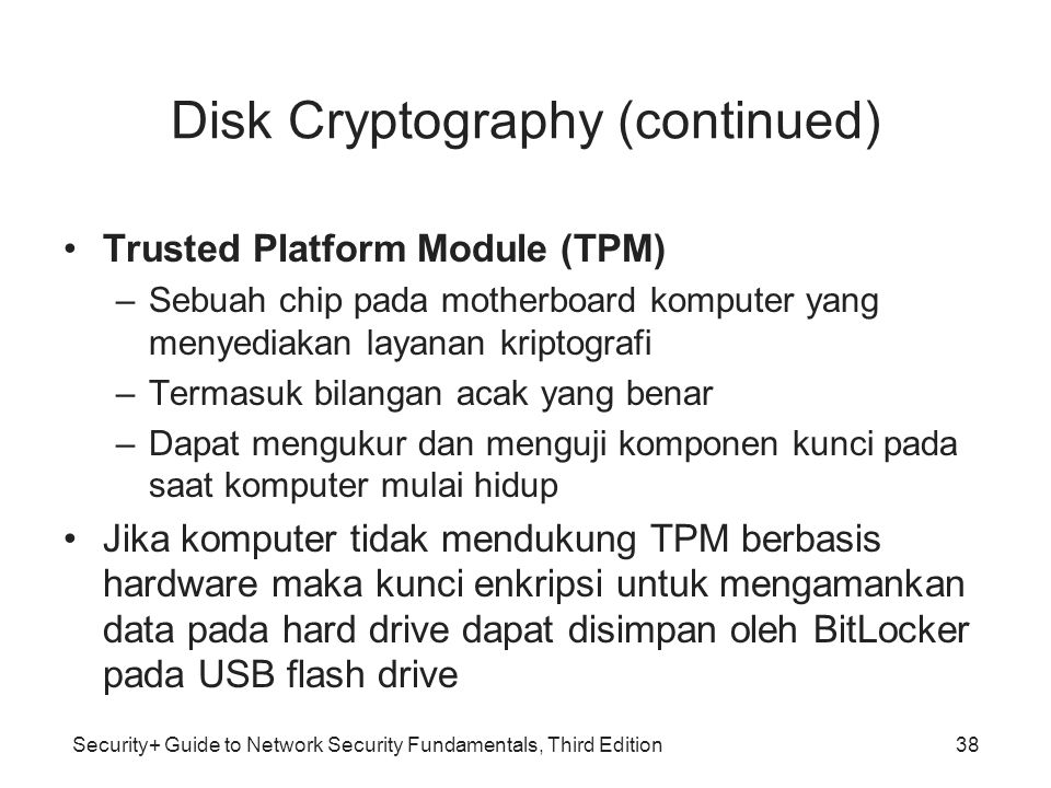 Security+ Guide to Network Security Fundamentals, Third Edition Disk Cryptography (continued) •Trusted Platform Module (TPM) –Sebuah chip pada motherb