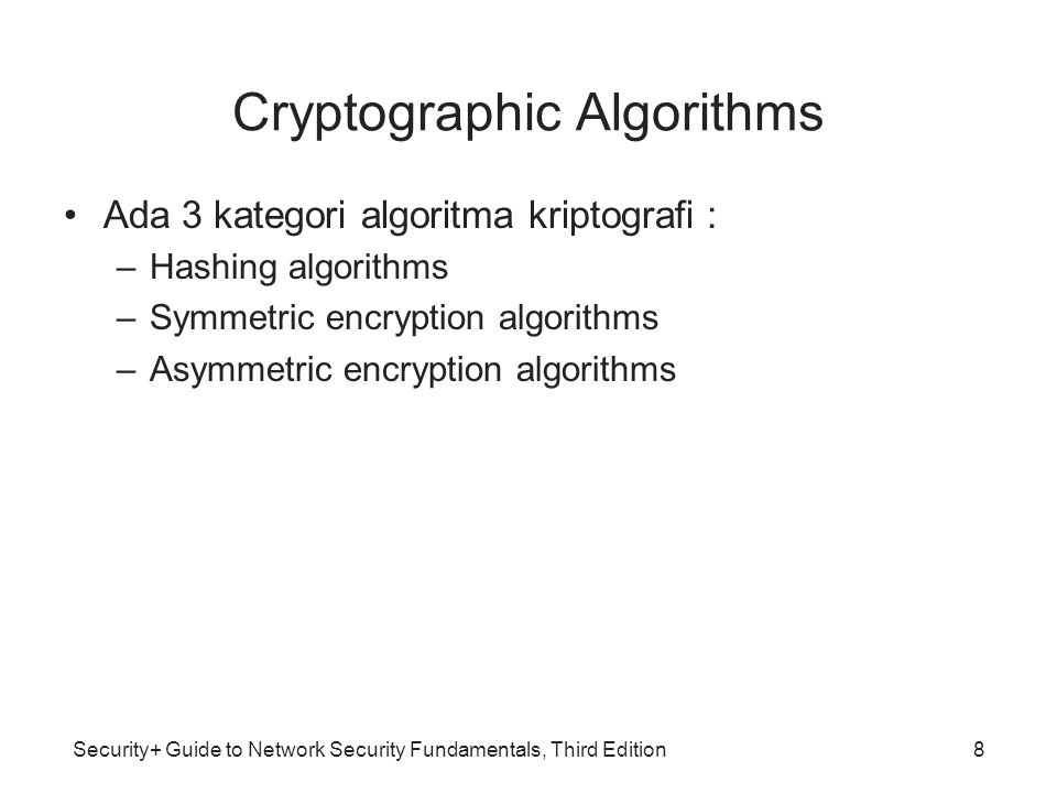 Security+ Guide to Network Security Fundamentals, Third Edition Cryptographic Algorithms •Ada 3 kategori algoritma kriptografi : –Hashing algorithms –