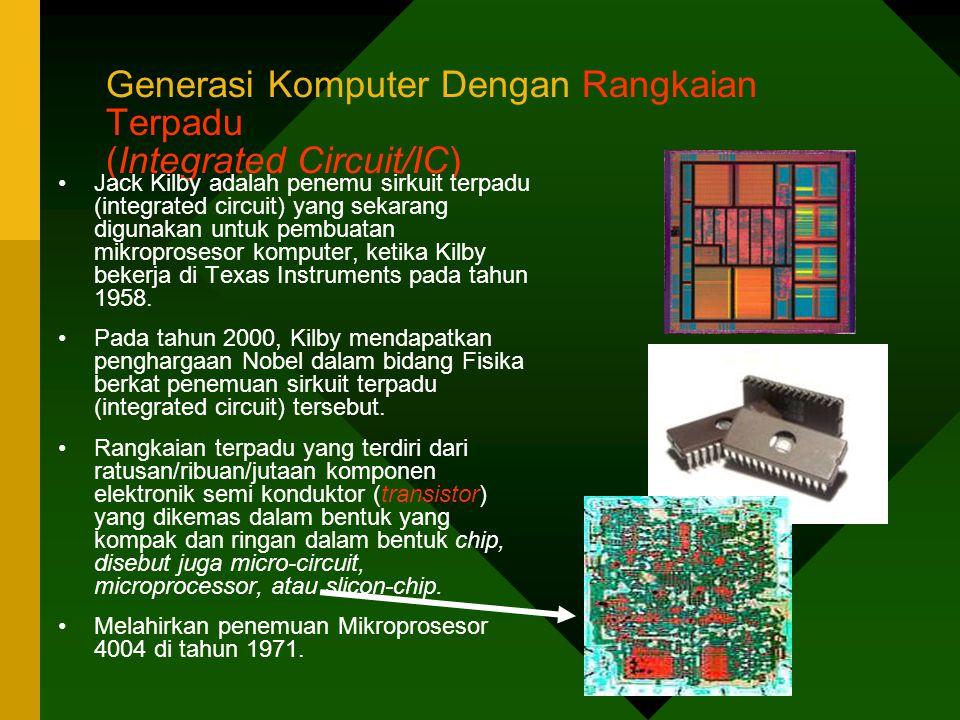 Generasi Komputer Dengan Rangkaian Terpadu (Integrated Circuit/IC) •Jack Kilby adalah penemu sirkuit terpadu (integrated circuit) yang sekarang digunakan untuk pembuatan mikroprosesor komputer, ketika Kilby bekerja di Texas Instruments pada tahun 1958.