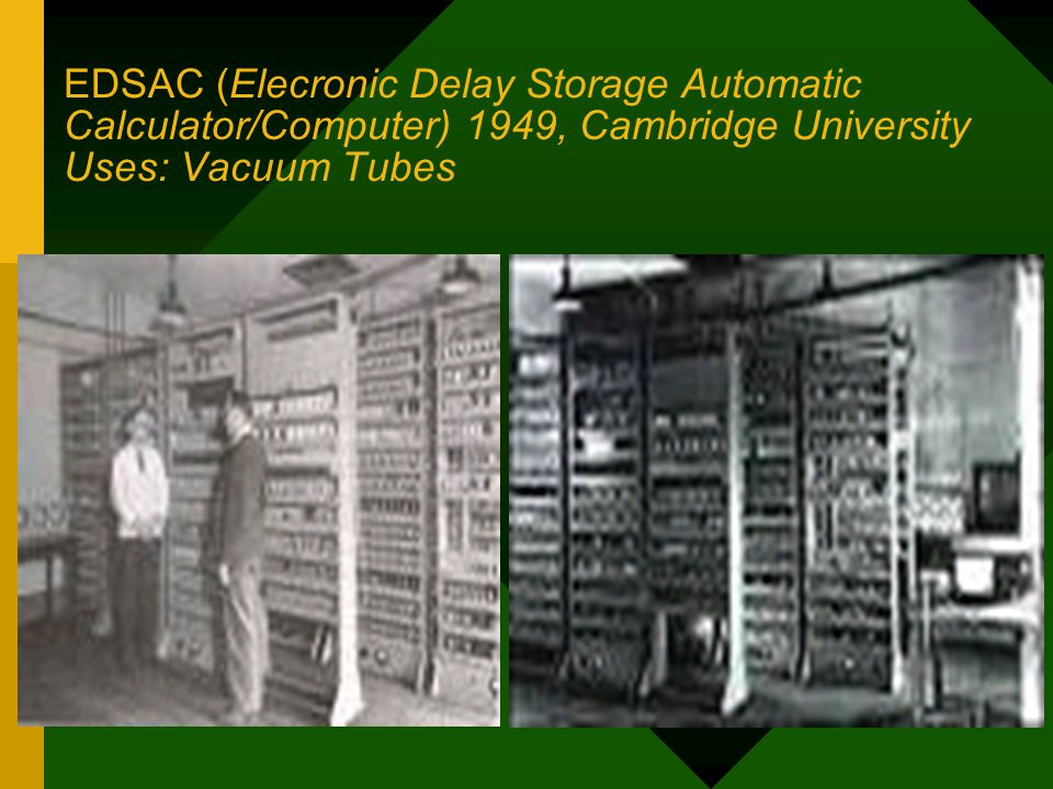 EDSAC (Elecronic Delay Storage Automatic Calculator/Computer) 1949, Cambridge University Uses: Vacuum Tubes