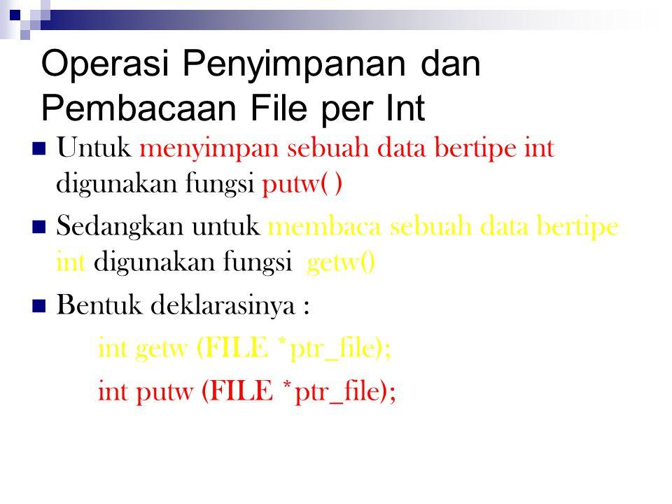 Operasi Penyimpanan dan Pembacaan File per Int  Untuk menyimpan sebuah data bertipe int digunakan fungsi putw( )  Sedangkan untuk membaca sebuah dat