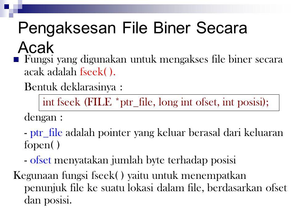 Pengaksesan File Biner Secara Acak  Fungsi yang digunakan untuk mengakses file biner secara acak adalah fseek( ). Bentuk deklarasinya : int fseek (FI