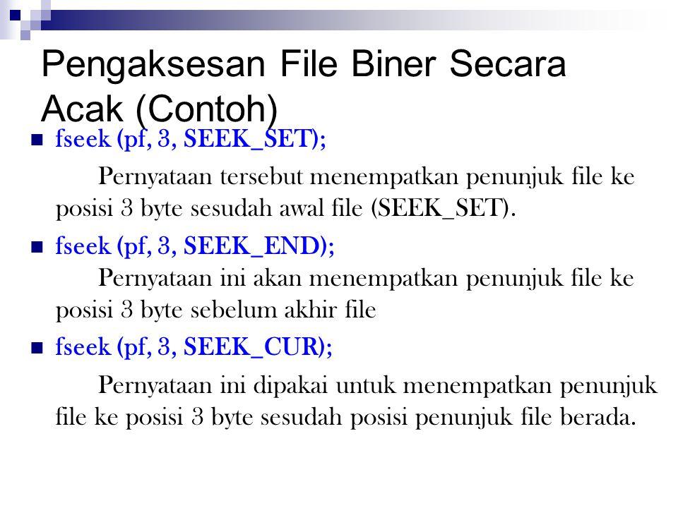Pengaksesan File Biner Secara Acak (Contoh)  fseek (pf, 3, SEEK_SET); Pernyataan tersebut menempatkan penunjuk file ke posisi 3 byte sesudah awal fil