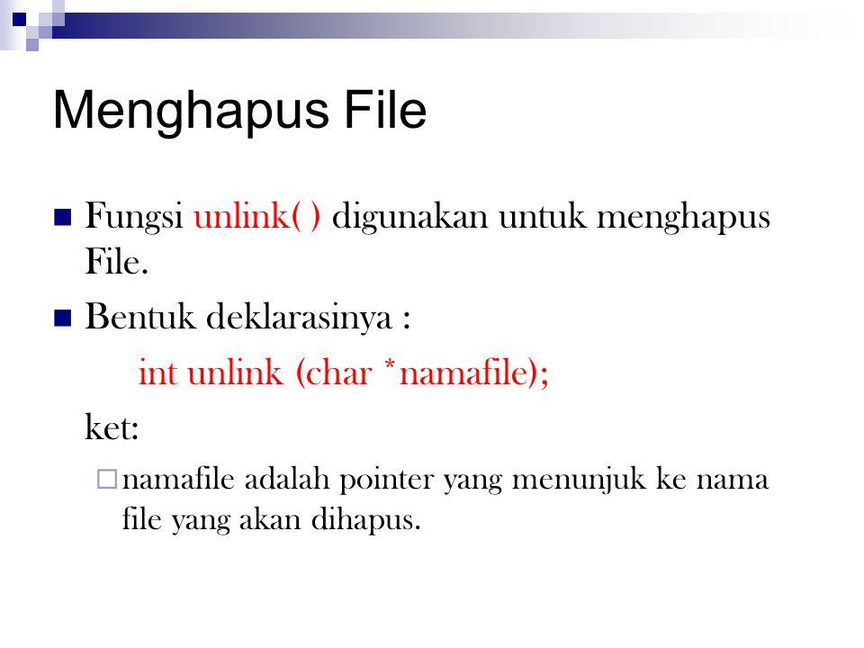 Menghapus File  Fungsi unlink( ) digunakan untuk menghapus File.  Bentuk deklarasinya : int unlink (char *namafile); ket:  namafile adalah pointer