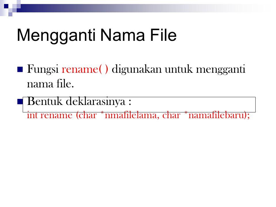 Mengganti Nama File  Fungsi rename( ) digunakan untuk mengganti nama file.  Bentuk deklarasinya : int rename (char *nmafilelama, char *namafilebaru)