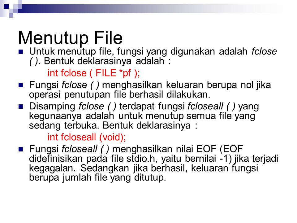 Menutup File  Untuk menutup file, fungsi yang digunakan adalah fclose ( ). Bentuk deklarasinya adalah : int fclose ( FILE *pf );  Fungsi fclose ( )