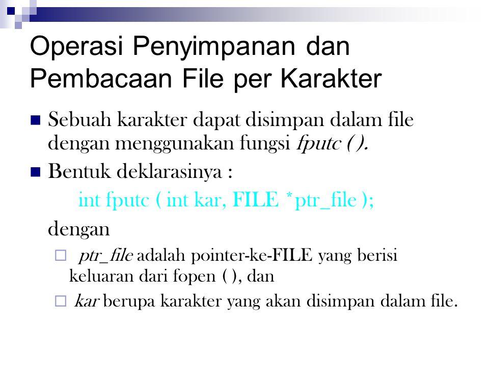 Operasi Penyimpanan dan Pembacaan File per Karakter  Sebuah karakter dapat disimpan dalam file dengan menggunakan fungsi fputc ( ).  Bentuk deklaras
