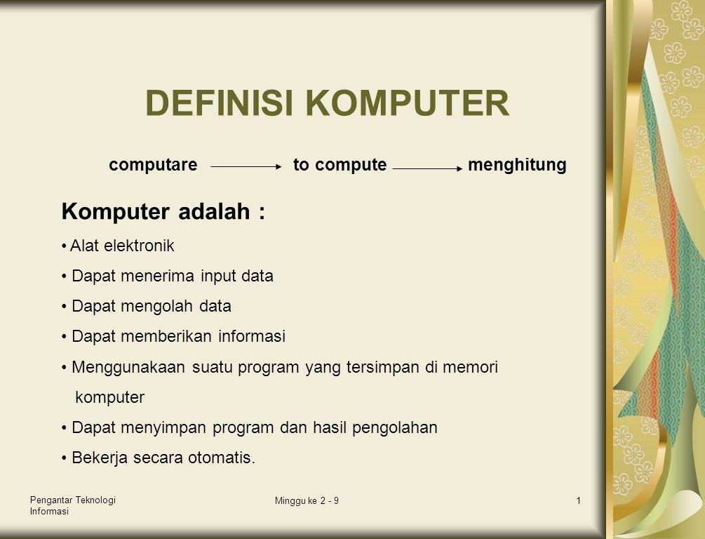 Pengantar Teknologi Informasi Minggu ke 2 - 912 ALAT PEMROSES C P U ( Central Processing Unit ) •Tempat pemrosesan instruksi-instruksi program A L U C U Tugas Contro Unit •Mengatur & mengendalikan alat I/O •Mengambil instruksi dari main memory •Mengambil data dari main memory jika diperlukan oleh proses •Mengirim instruksi ke ALU bila ada perhitungan arithmatika/perbandingan logika serta mengawasi kerja ALU •Menyimpan hasil proses ke main memory Tugas Arithmetic Logic Unit •Melakukan semua perhitungan aritmatika yang terjadi sesuai instruksi program •Melakukan pengambilan keputusan dari operasi logika sesuai dengan instruksi program