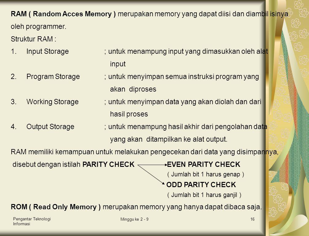 Pengantar Teknologi Informasi Minggu ke 2 - 916 RAM ( Random Acces Memory ) merupakan memory yang dapat diisi dan diambil isinya oleh programmer. Stru