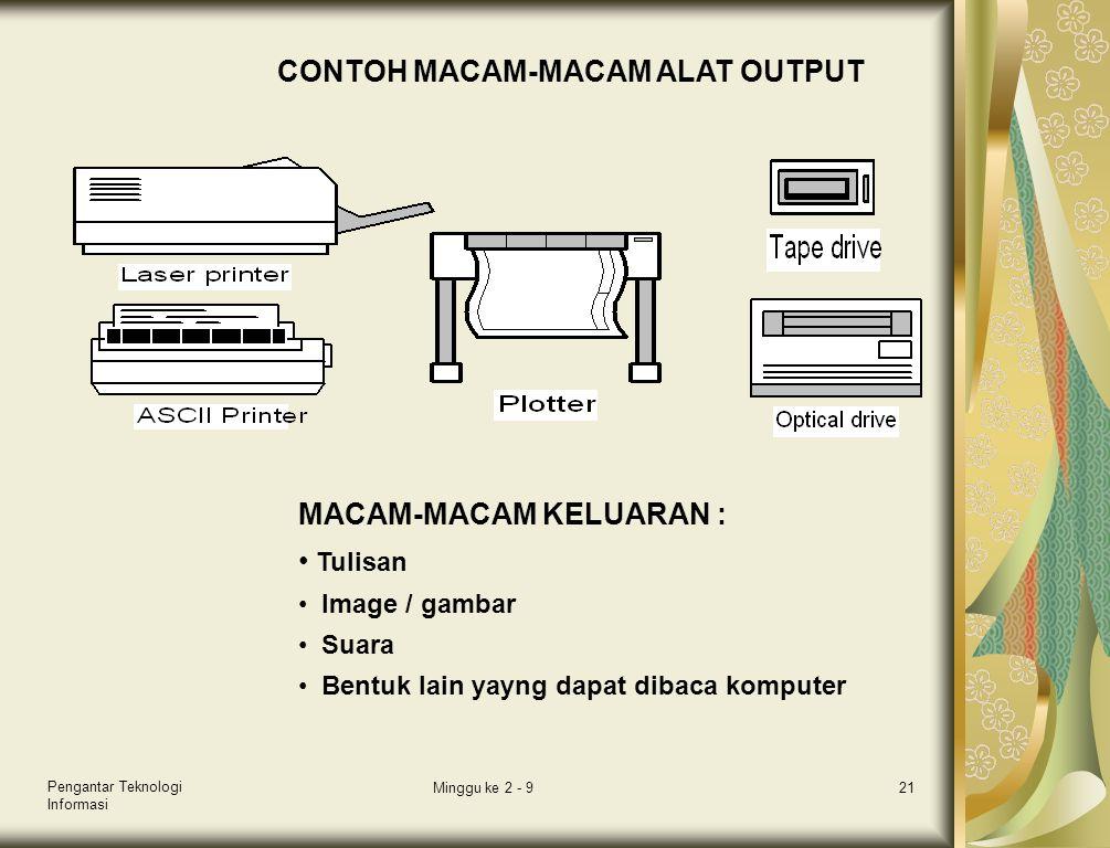 Pengantar Teknologi Informasi Minggu ke 2 - 921 CONTOH MACAM-MACAM ALAT OUTPUT MACAM-MACAM KELUARAN : • Tulisan • Image / gambar • Suara • Bentuk lain