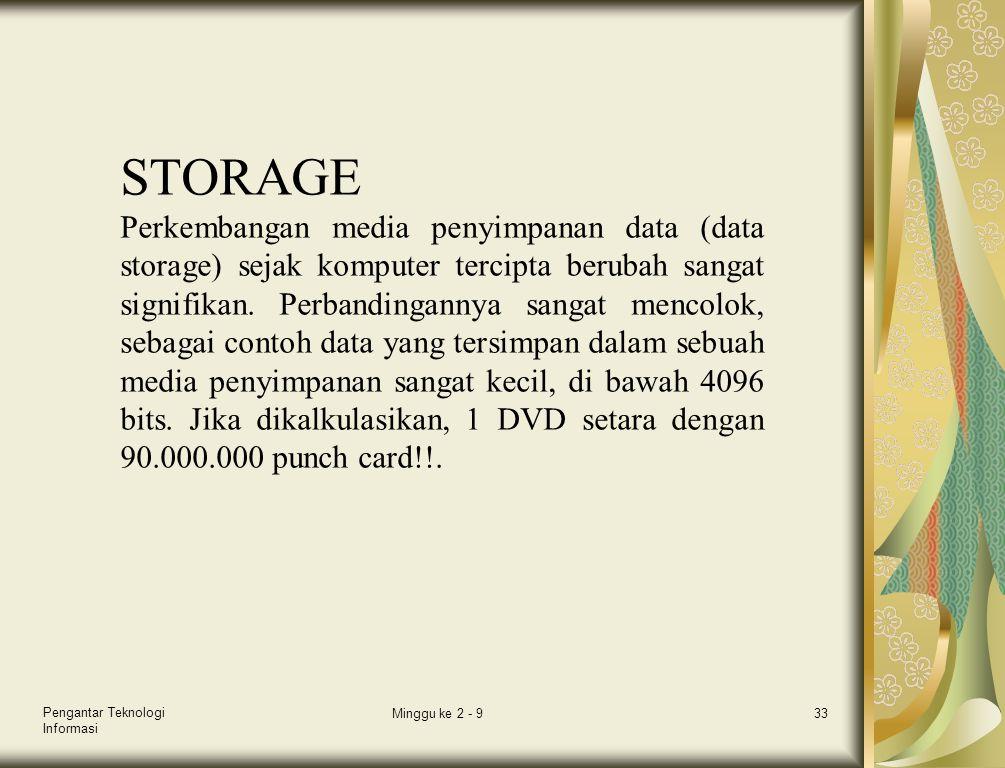 Pengantar Teknologi Informasi Minggu ke 2 - 933 STORAGE Perkembangan media penyimpanan data (data storage) sejak komputer tercipta berubah sangat sign